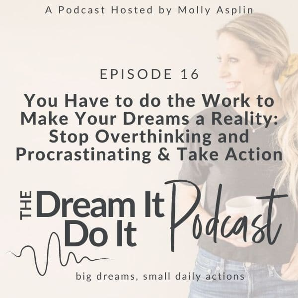 You Have To Do The Work To Make Your Dreams A Reality – Stop Overthinking and Procrastinating & Take Action