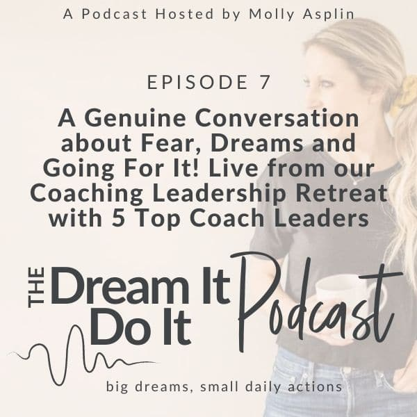 A Genuine Conversation About Fear, Dreams, and Going For It! Live from our Coaching Leadership Retreat with 5 Top Coach Leaders