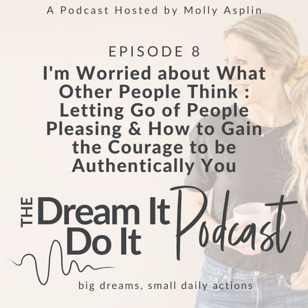 I'm Too Worried About What Other People Think – Letting Go Of People Pleasing & How to Gain the Courage to be Authentically You